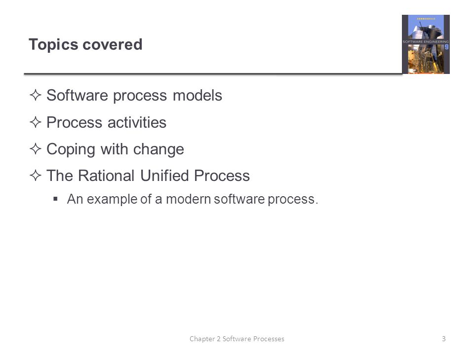 Topics covered  Software process models  Process activities  Coping with change  The Rational Unified Process  An example of a modern software process.