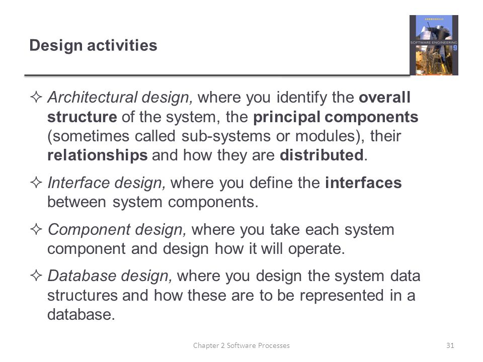 Design activities  Architectural design, where you identify the overall structure of the system, the principal components (sometimes called sub-systems or modules), their relationships and how they are distributed.