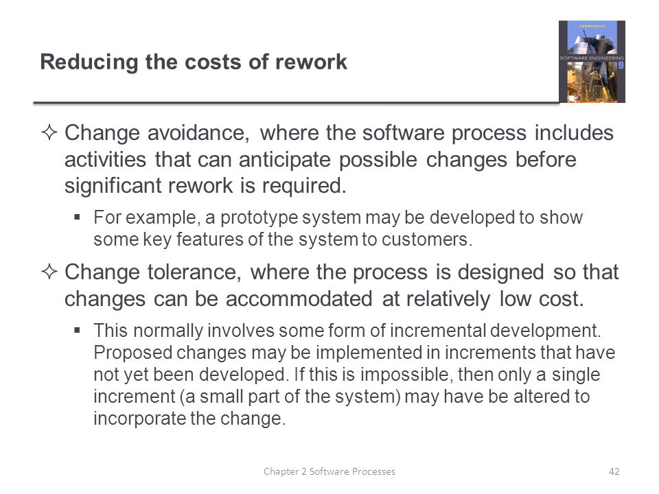 Reducing the costs of rework  Change avoidance, where the software process includes activities that can anticipate possible changes before significant rework is required.
