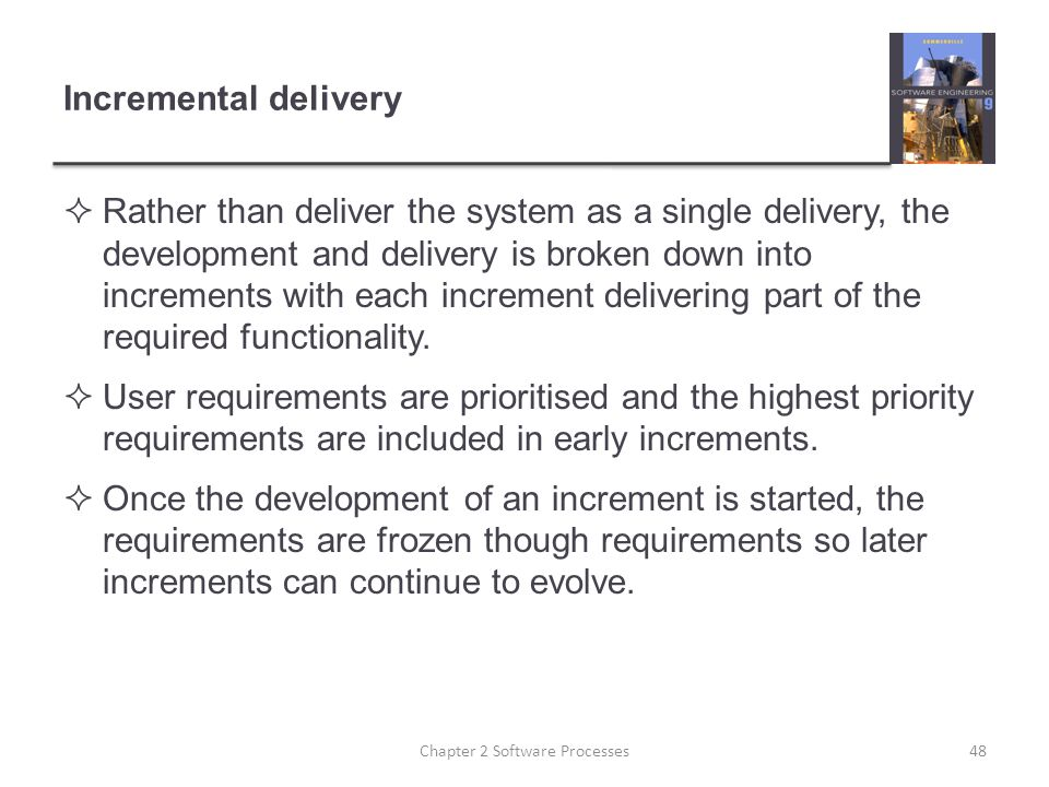 Incremental delivery  Rather than deliver the system as a single delivery, the development and delivery is broken down into increments with each increment delivering part of the required functionality.