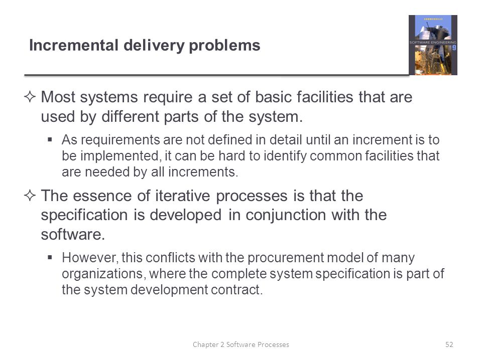 Incremental delivery problems  Most systems require a set of basic facilities that are used by different parts of the system.