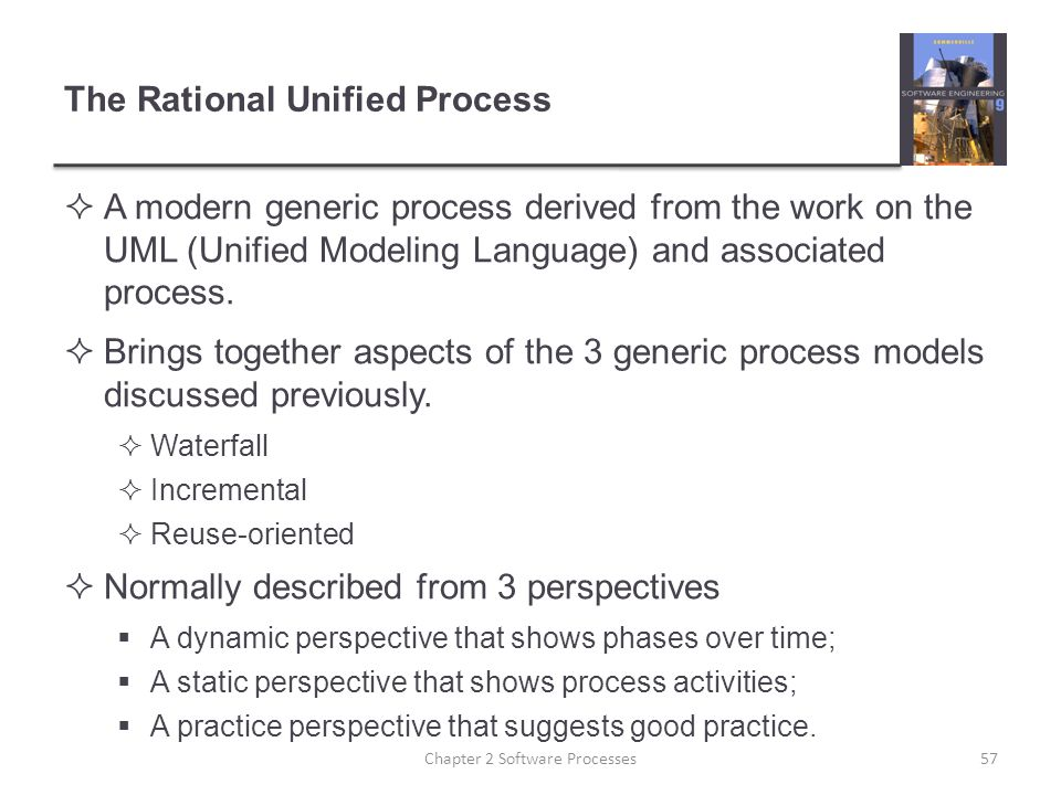 The Rational Unified Process  A modern generic process derived from the work on the UML (Unified Modeling Language) and associated process.