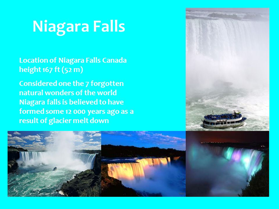 Niagara Falls Location of Niagara Falls Canada height 167 ft (52 m) Considered one the 7 forgotten natural wonders of the world Niagara falls is believed to have formed some 12 000 years ago as a result of glacier melt down