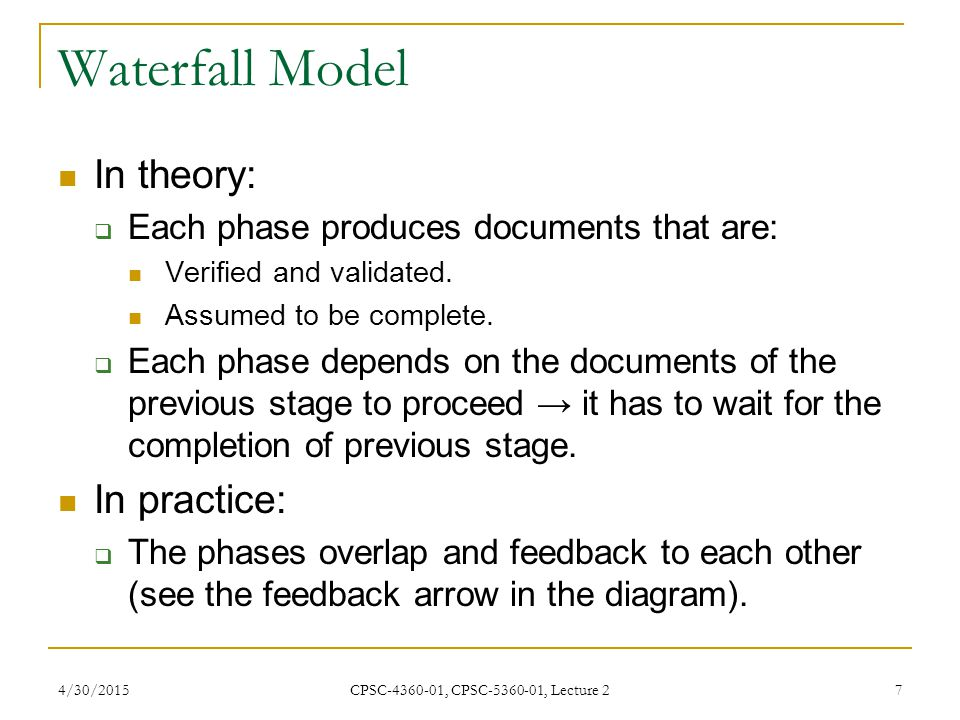 4/30/2015 CPSC-4360-01, CPSC-5360-01, Lecture 2 8 Waterfall Model: Advantages Tangible products (the various documents) at the end of every phases → good to measure progress.