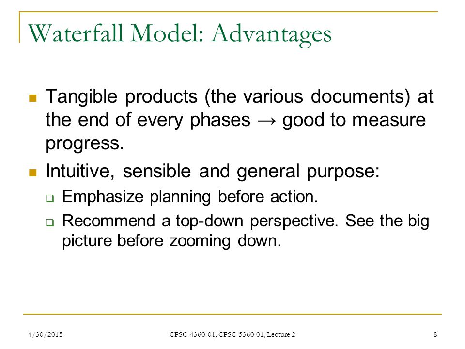 4/30/2015 CPSC-4360-01, CPSC-5360-01, Lecture 2 9 Waterfall Model: Problems Specification is frozen early, because:  It is costly and time consuming.