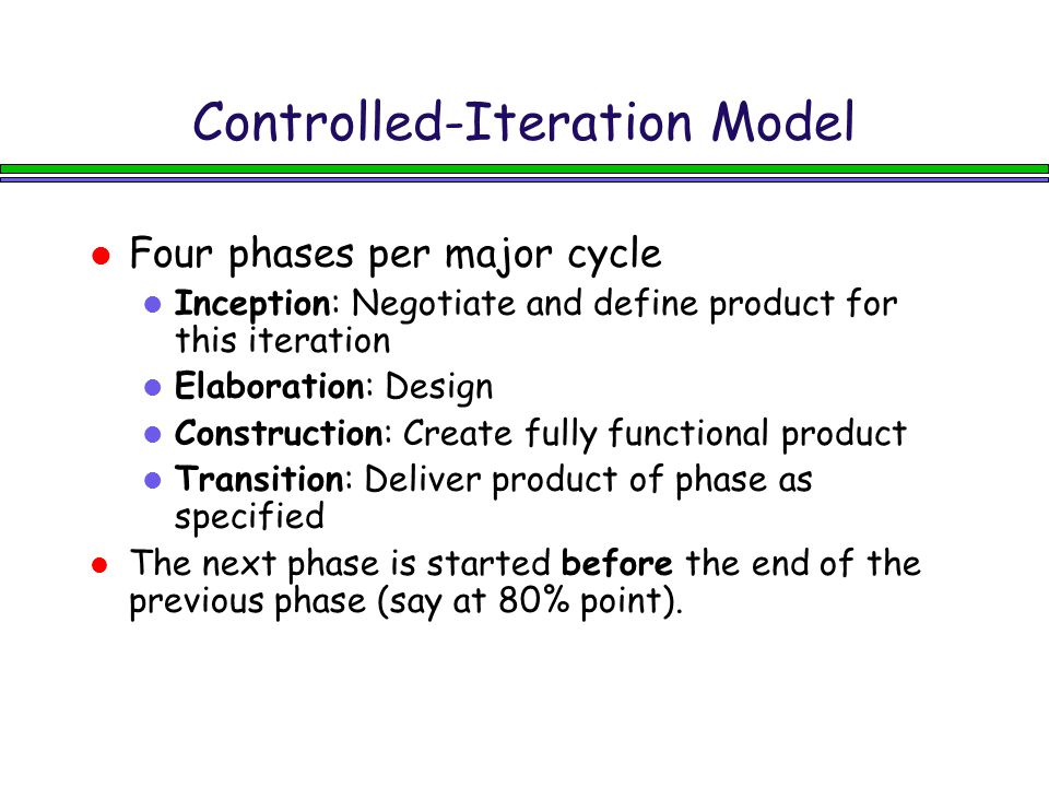 Controlled-Iteration Model Four phases per major cycle l Inception: Negotiate and define product for this iteration l Elaboration: Design l Construction: Create fully functional product l Transition: Deliver product of phase as specified The next phase is started before the end of the previous phase (say at 80% point).