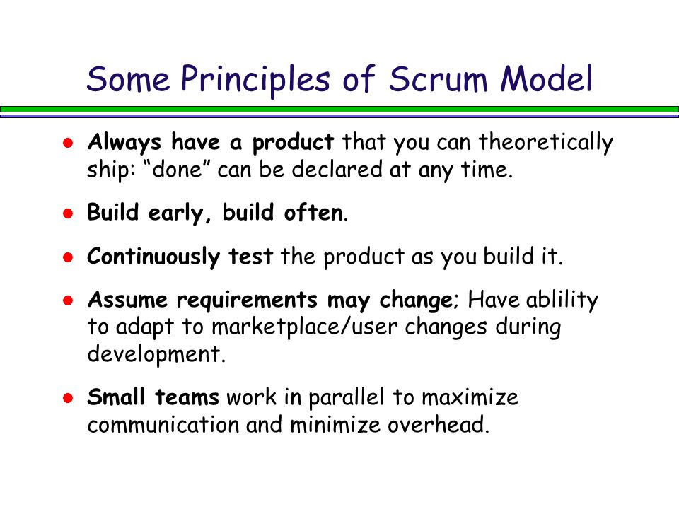 Some Principles of Scrum Model Always have a product that you can theoretically ship: done can be declared at any time.