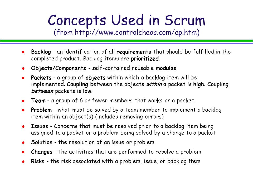 Concepts Used in Scrum (from http://www.controlchaos.com/ap.htm) Backlog - an identification of all requirements that should be fulfilled in the completed product.