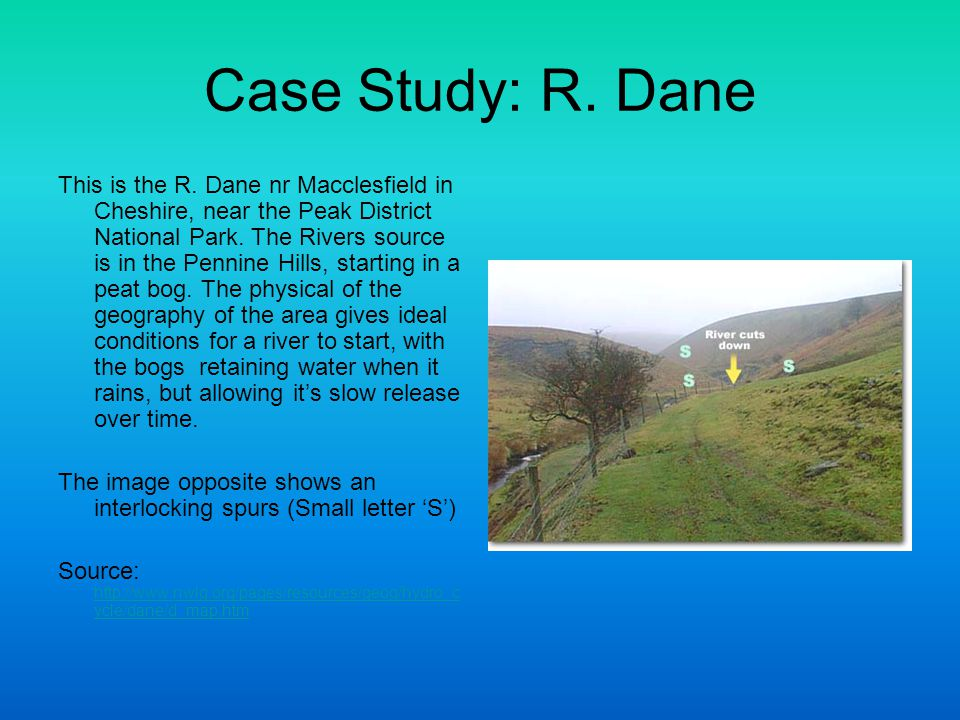 Case Study: R. Dane This is the R. Dane nr Macclesfield in Cheshire, near the Peak District National Park. The Rivers source is in the Pennine Hills,