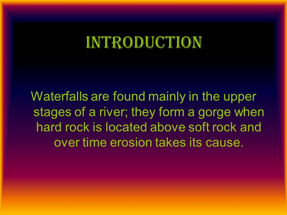 Introduction Waterfalls are found mainly in the upper stages of a river; they form a gorge when hard rock is located above soft rock and over time ero