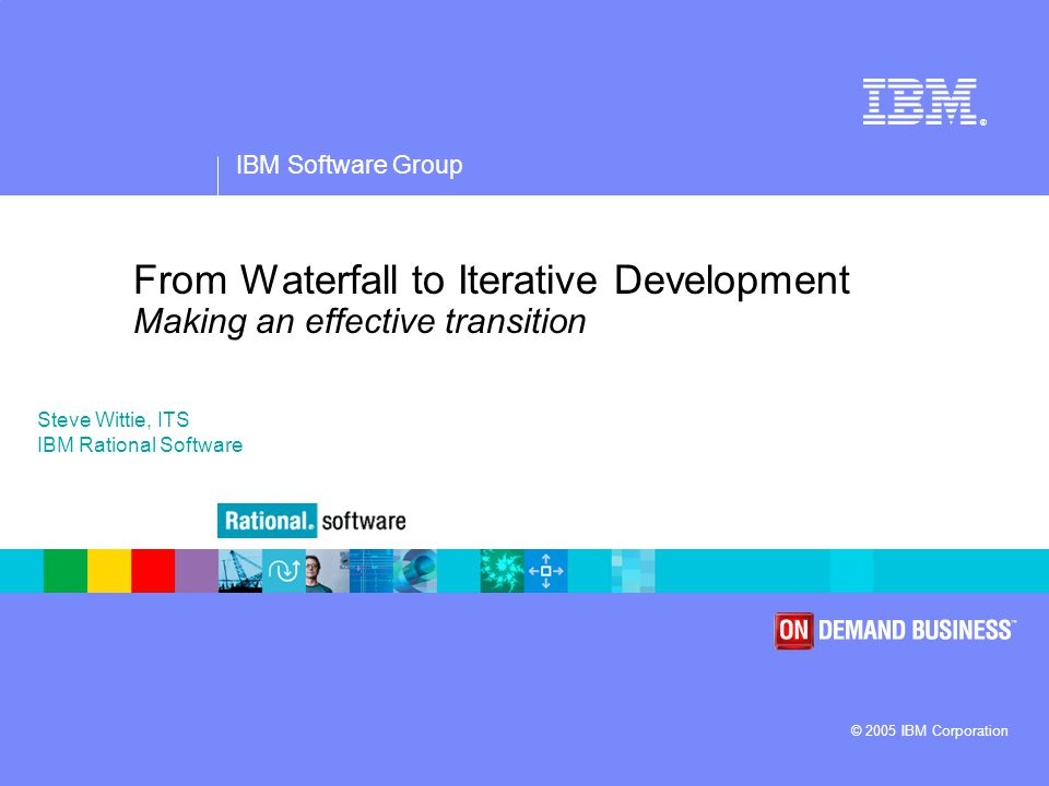 IBM Software Group ® © 2005 IBM Corporation From Waterfall to Iterative Development Making an effective transition Steve Wittie, ITS IBM Rational Software
