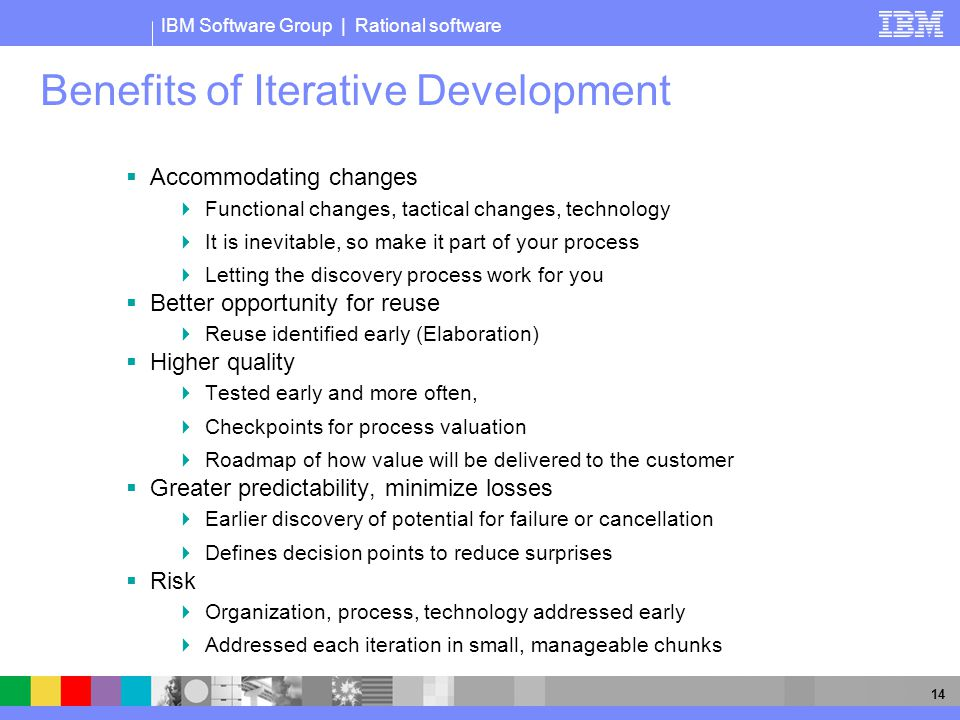 IBM Software Group | Rational software 14 Benefits of Iterative Development  Accommodating changes  Functional changes, tactical changes, technology  It is inevitable, so make it part of your process  Letting the discovery process work for you  Better opportunity for reuse  Reuse identified early (Elaboration)  Higher quality  Tested early and more often,  Checkpoints for process valuation  Roadmap of how value will be delivered to the customer  Greater predictability, minimize losses  Earlier discovery of potential for failure or cancellation  Defines decision points to reduce surprises  Risk  Organization, process, technology addressed early  Addressed each iteration in small, manageable chunks
