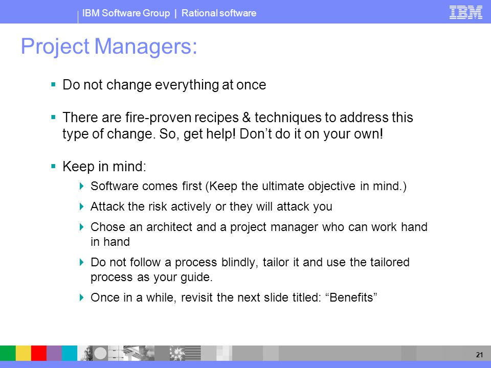 IBM Software Group | Rational software 21 Project Managers:  Do not change everything at once  There are fire-proven recipes & techniques to address this type of change.