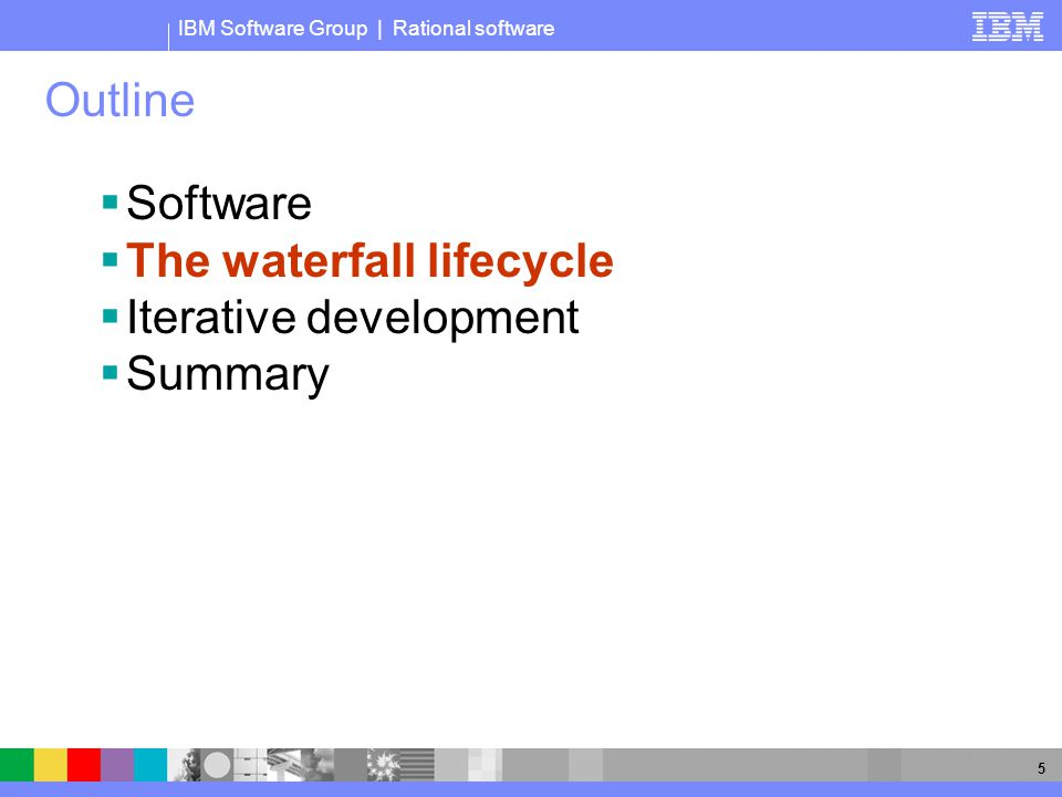 IBM Software Group | Rational software 5 Outline  Software  The waterfall lifecycle  Iterative development  Summary