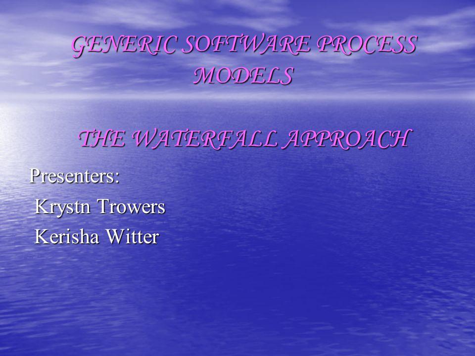 GENERIC SOFTWARE PROCESS MODELS THE WATERFALL APPROACH Presenters: Krystn Trowers Krystn Trowers Kerisha Witter Kerisha Witter
