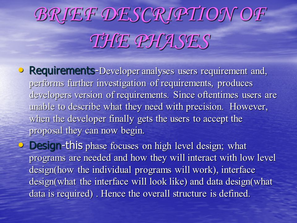 BRIEF DESCRIPTION OF THE PHASES Requirements- Developer analyses users requirement and, performs further investigation of requirements, produces devel