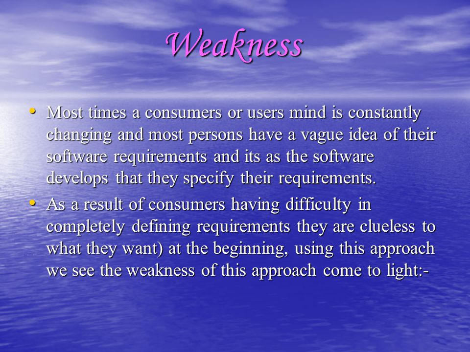 Weakness Most times a consumers or users mind is constantly changing and most persons have a vague idea of their software requirements and its as the