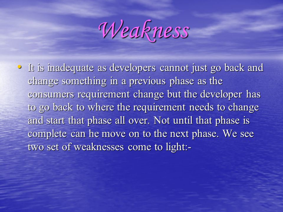 Weakness It is inadequate as developers cannot just go back and change something in a previous phase as the consumers requirement change but the devel