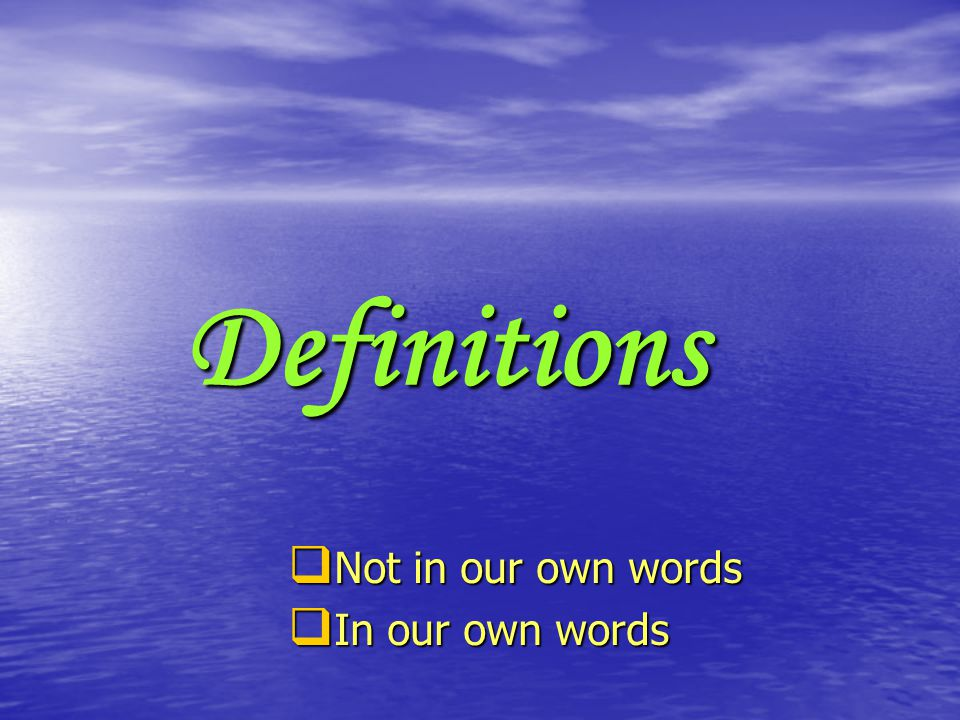 Definitions  Not in our own words  In our own words
