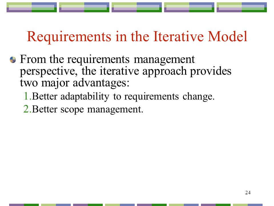 24 Requirements in the Iterative Model From the requirements management perspective, the iterative approach provides two major advantages: 1.