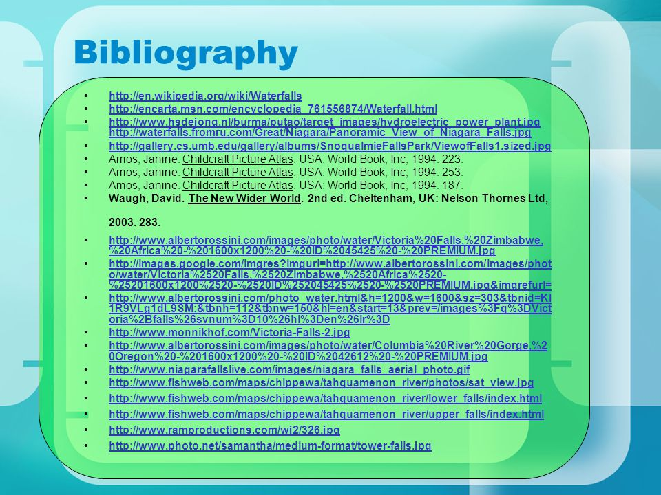 Bibliography http://en.wikipedia.org/wiki/Waterfalls http://encarta.msn.com/encyclopedia_761556874/Waterfall.html http://www.hsdejong.nl/burma/putao/target_images/hydroelectric_power_plant.jpg http://waterfalls.fromru.com/Great/Niagara/Panoramic_View_of_Niagara_Falls.jpghttp://www.hsdejong.nl/burma/putao/target_images/hydroelectric_power_plant.jpg http://waterfalls.fromru.com/Great/Niagara/Panoramic_View_of_Niagara_Falls.jpg http://gallery.cs.umb.edu/gallery/albums/SnoqualmieFallsPark/ViewofFalls1.sized.jpg Amos, Janine.