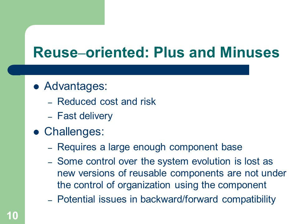 10 Reuse – oriented: Plus and Minuses Advantages: – Reduced cost and risk – Fast delivery Challenges: – Requires a large enough component base – Some control over the system evolution is lost as new versions of reusable components are not under the control of organization using the component – Potential issues in backward/forward compatibility