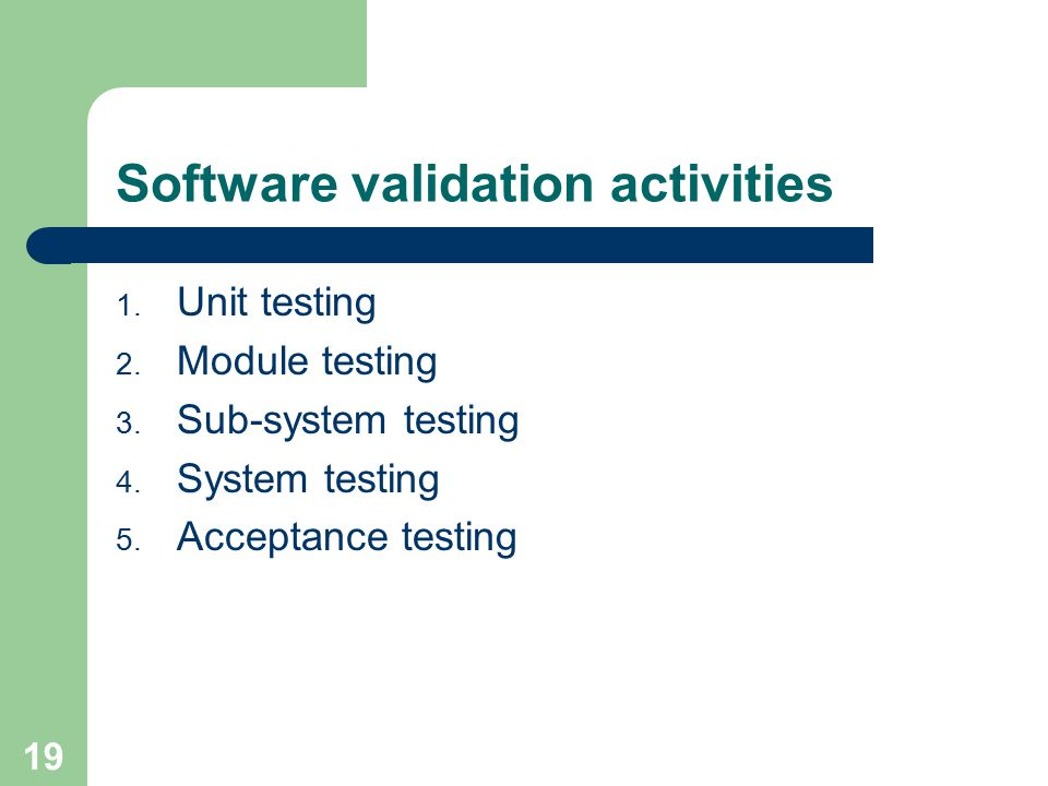 19 Software validation activities 1. Unit testing 2.