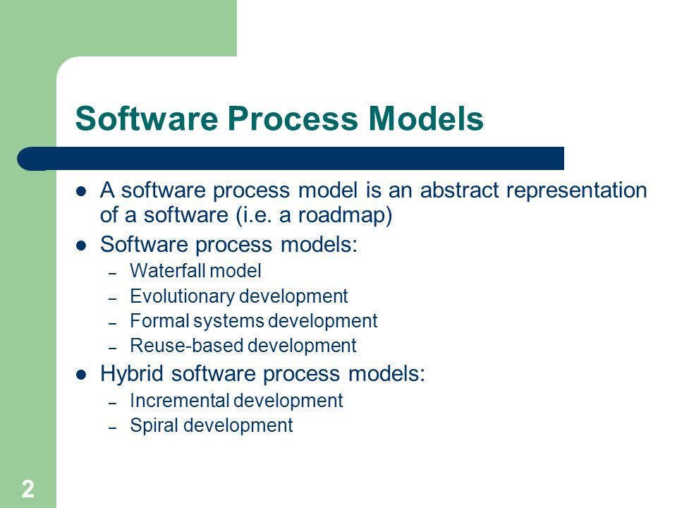 2 Software Process Models A software process model is an abstract representation of a software (i.e.