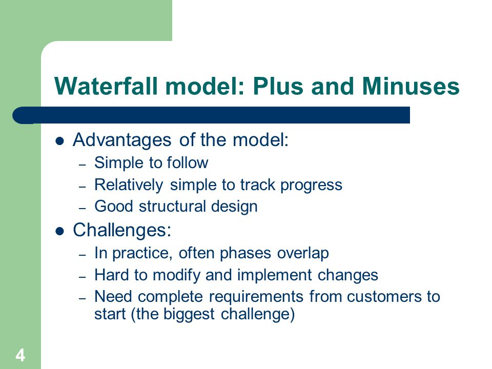 4 Waterfall model: Plus and Minuses Advantages of the model: – Simple to follow – Relatively simple to track progress – Good structural design Challenges: – In practice, often phases overlap – Hard to modify and implement changes – Need complete requirements from customers to start (the biggest challenge)