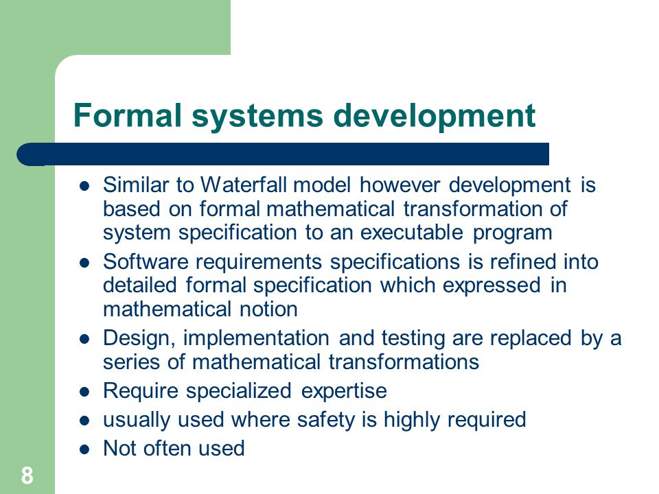 8 Formal systems development Similar to Waterfall model however development is based on formal mathematical transformation of system specification to an executable program Software requirements specifications is refined into detailed formal specification which expressed in mathematical notion Design, implementation and testing are replaced by a series of mathematical transformations Require specialized expertise usually used where safety is highly required Not often used