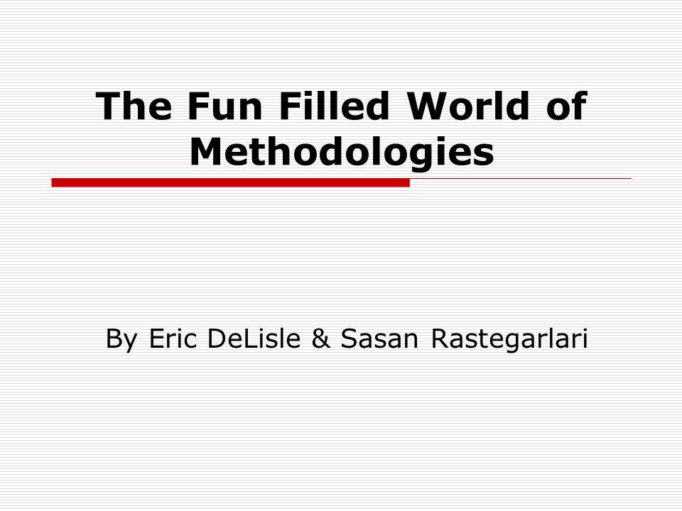 The Fun Filled World of Methodologies By Eric DeLisle & Sasan Rastegarlari