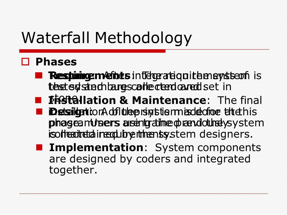 Waterfall Methodology  Phases Requirements: The requirements of the system are collected and set in stone.