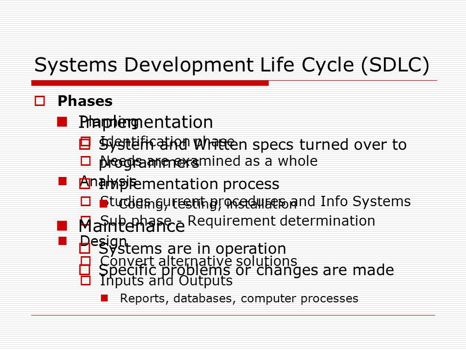 Systems Development Life Cycle (SDLC)  Phases Planning  Identification phase  Needs are examined as a whole Analysis  Studies current procedures and Info Systems  Sub phase - Requirement determination Design  Convert alternative solutions  Inputs and Outputs Reports, databases, computer processes Implementation  System and Written specs turned over to programmers  Implementation process Coding, testing, installation Maintenance  Systems are in operation  Specific problems or changes are made