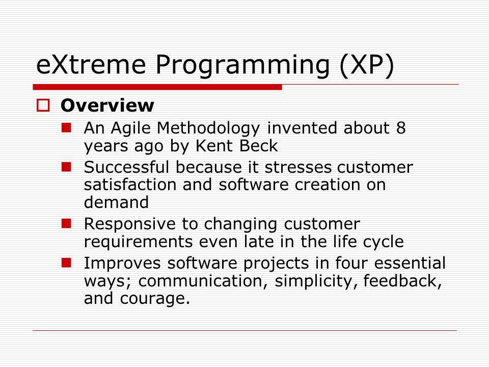  Overview An Agile Methodology invented about 8 years ago by Kent Beck Successful because it stresses customer satisfaction and software creation on demand Responsive to changing customer requirements even late in the life cycle Improves software projects in four essential ways; communication, simplicity, feedback, and courage.