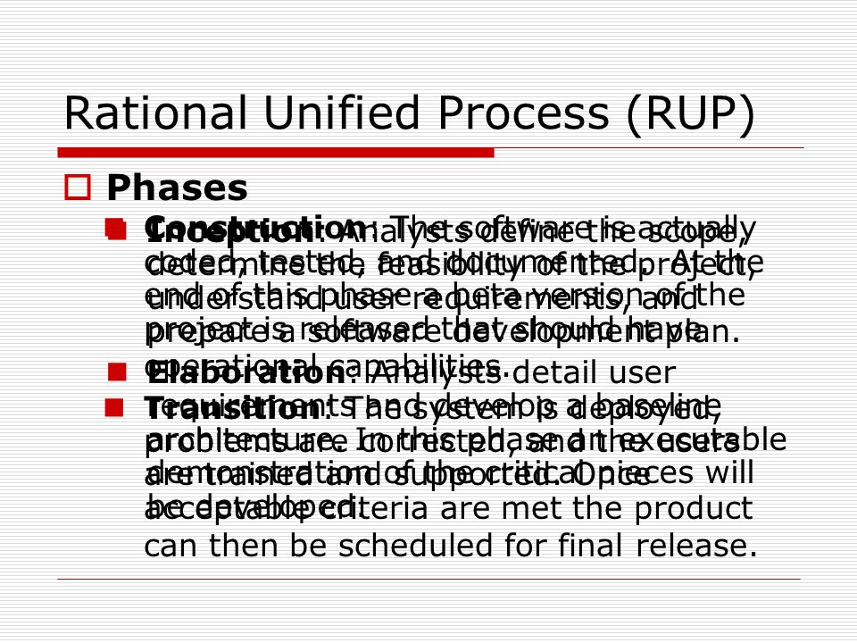 Rational Unified Process (RUP)  Phases Inception: Analysts define the scope, determine the feasibility of the project, understand user requirements, and prepare a software development plan.
