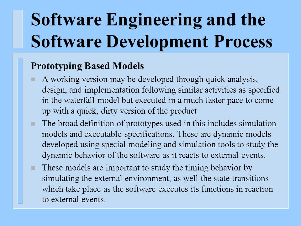 Software Engineering and the Software Development Process Prototyping Based Models n A working version may be developed through quick analysis, design, and implementation following similar activities as specified in the waterfall model but executed in a much faster pace to come up with a quick, dirty version of the product n The broad definition of prototypes used in this includes simulation models and executable specifications.