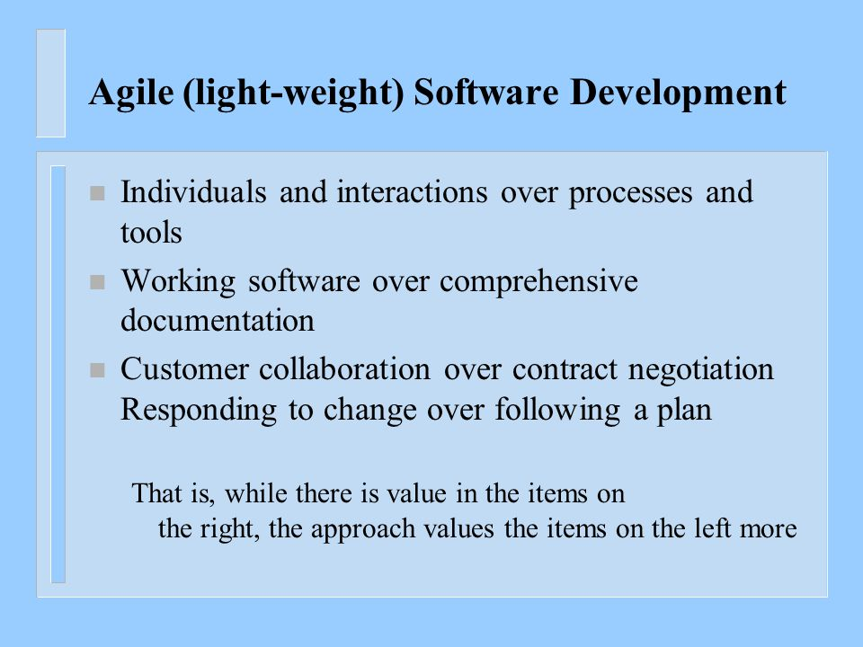 Agile (light-weight) Software Development n Individuals and interactions over processes and tools n Working software over comprehensive documentation n Customer collaboration over contract negotiation Responding to change over following a plan That is, while there is value in the items on the right, the approach values the items on the left more