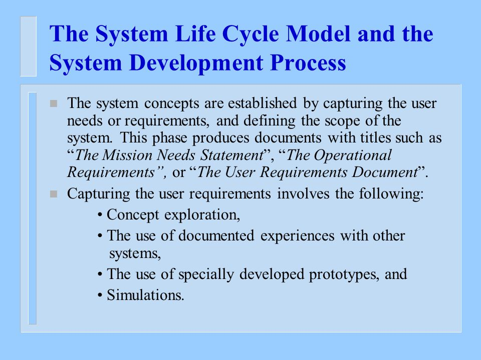 The System Life Cycle Model and the System Development Process n The system concepts are established by capturing the user needs or requirements, and defining the scope of the system.