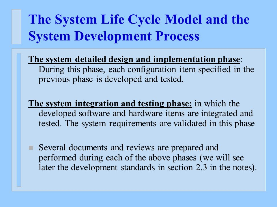 The System Life Cycle Model and the System Development Process The system detailed design and implementation phase: During this phase, each configuration item specified in the previous phase is developed and tested.