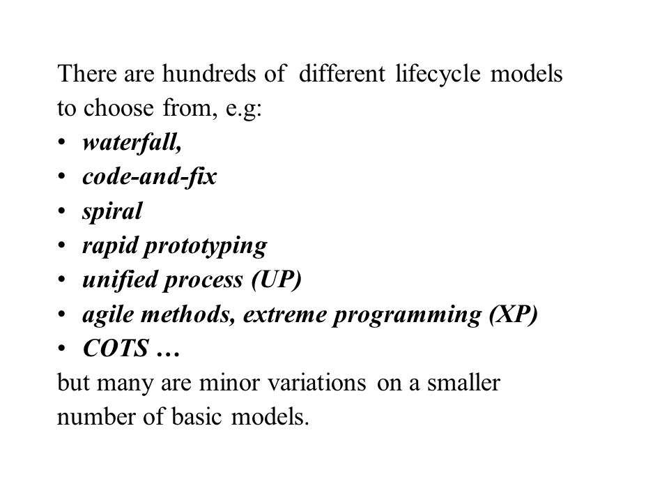 There are hundreds of different lifecycle models to choose from, e.g: waterfall, code-and-fix spiral rapid prototyping unified process (UP) agile methods, extreme programming (XP) COTS … but many are minor variations on a smaller number of basic models.