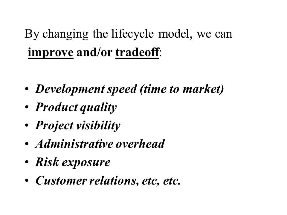 By changing the lifecycle model, we can improve and/or tradeoff: Development speed (time to market) Product quality Project visibility Administrative overhead Risk exposure Customer relations, etc, etc.
