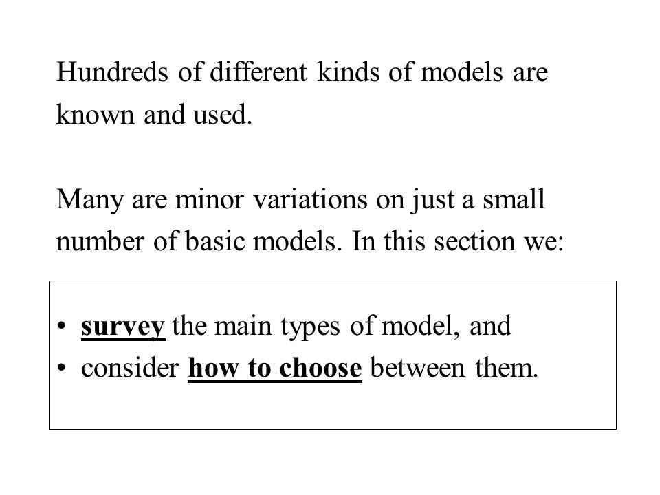 Hundreds of different kinds of models are known and used.