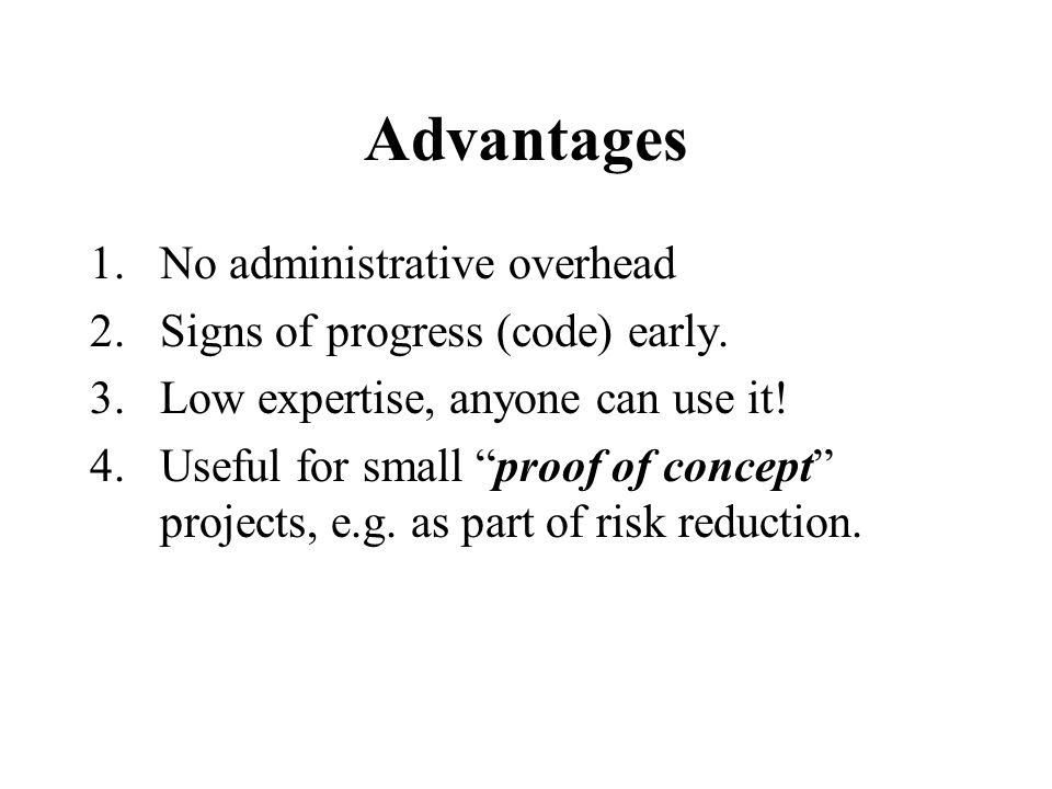Advantages 1.No administrative overhead 2.Signs of progress (code) early.