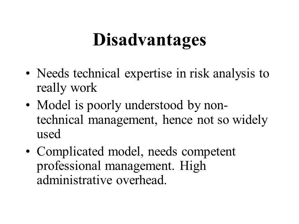 Disadvantages Needs technical expertise in risk analysis to really work Model is poorly understood by non- technical management, hence not so widely used Complicated model, needs competent professional management.