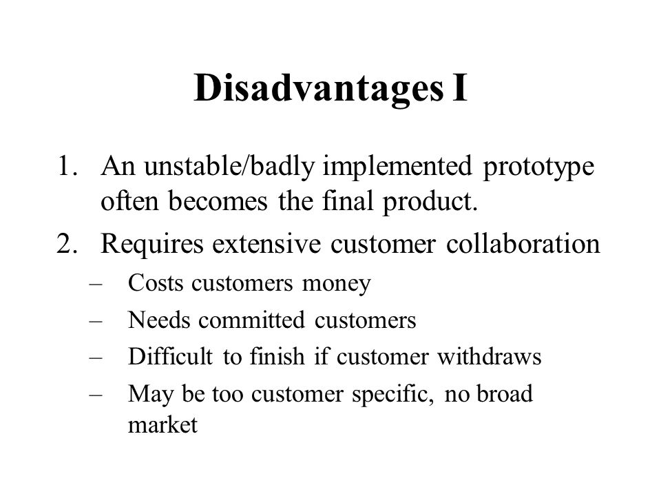 Disadvantages I 1.An unstable/badly implemented prototype often becomes the final product.