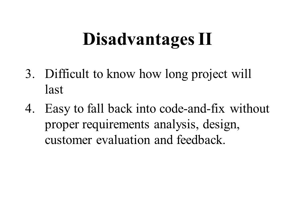 Disadvantages II 3.Difficult to know how long project will last 4.Easy to fall back into code-and-fix without proper requirements analysis, design, customer evaluation and feedback.
