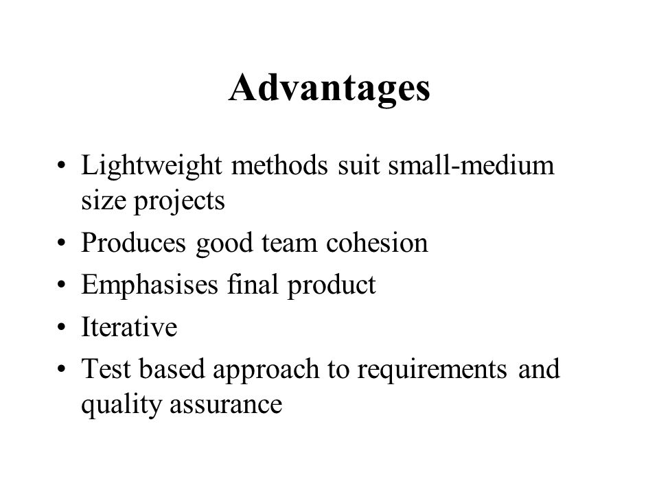 Advantages Lightweight methods suit small-medium size projects Produces good team cohesion Emphasises final product Iterative Test based approach to requirements and quality assurance