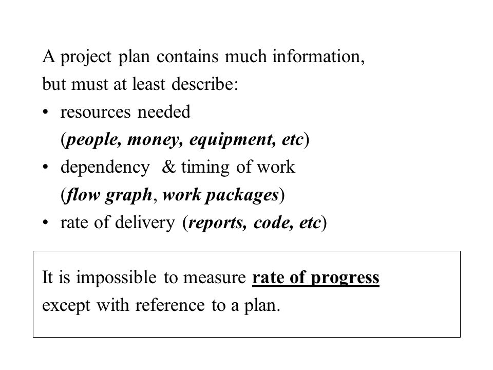 A project plan contains much information, but must at least describe: resources needed (people, money, equipment, etc) dependency & timing of work (flow graph, work packages) rate of delivery (reports, code, etc) It is impossible to measure rate of progress except with reference to a plan.