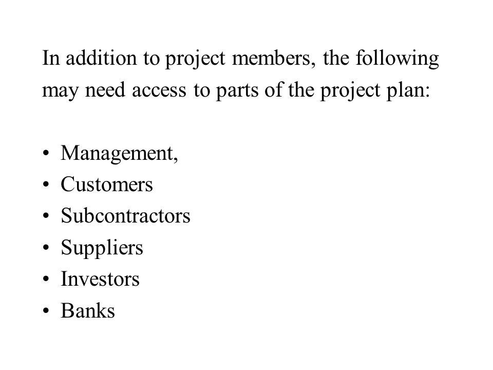 In addition to project members, the following may need access to parts of the project plan: Management, Customers Subcontractors Suppliers Investors Banks