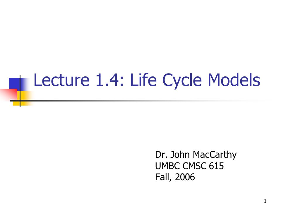 1 Lecture 1.4: Life Cycle Models Dr. John MacCarthy UMBC CMSC 615 Fall, 2006